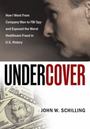 Undercover - How I Went From Company Man to FBI Spy and Exposed the Worst Healthcare Fraud in U.S. History ebook by John W. Schilling