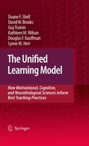 The Unified Learning Model - How Motivational, Cognitive, and Neurobiological Sciences Inform Best Teaching Practices ebook by Duane F. Shell,David W. Brooks,Guy Trainin,Kathleen M. Wilson,Douglas F. Kauffman,Lynne M. Herr