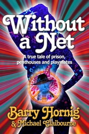 Without a Net - A True Tale of Prison, Penthouses, and Playmates ebook by Michael Claibourne,Barry Hornig