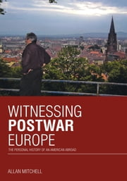 Witnessing Postwar Europe - The Personal History of an American Abroad ebook by Allan Mitchell