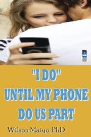 """I Do"" Until My Phone Do Us Part ebook by Wilson Maiyo Ph.D"