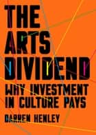 The Arts Dividend - Why Investment in Culture Pays ebook by Darren Henley