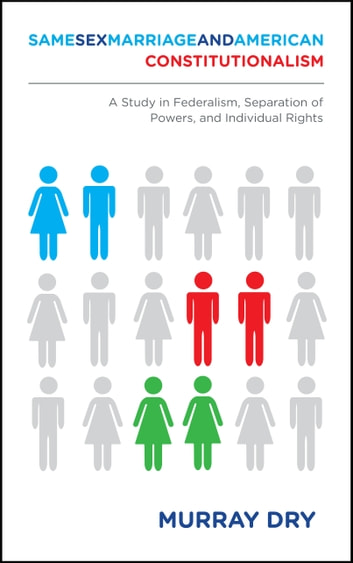 Same-Sex Marriage and American Constitutionalism - A Study in Federalism, Separation of Powers, and Individual Rights ebook by Murray Dry
