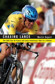 Chasing Lance - The 2005 Tour de France and Lance Armstrong's Ride of a Lifetime ebook by Martin Dugard