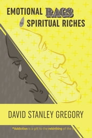 Emotional Rags to Spiritual Riches - A Personal Story of the Rags of Addiction and the Spiritual Gifts of Recovery ebook by David Stanley Gregory