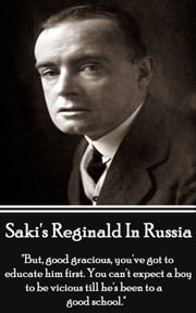 "Reginald In Russsia And Other Sketches - ""But, good gracious, you've got to educate him first. You can't expect a boy to be vicious till he's been to a good school."" ebook by Saki"