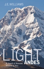 Light of the Andes - In Search of Shamanic Wisdom in Peru ebook by J. E. Williams