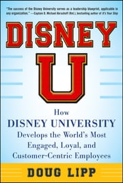 Disney U: How Disney University Develops the World's Most Engaged, Loyal, and Customer-Centric Employees ebook by Doug Lipp
