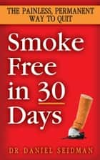 Smoke Free in 30 Days - The Painless, Permanent Way to Quit ebook by Daniel Seidman