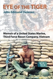 Eye of the Tiger - Memoir of a United States Marine, Third Force Recon Company, Vietnam ebook by John Edmund Delezen