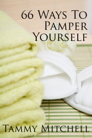 66 Ways To Pamper Yourself ebook by Tammy Mitchell