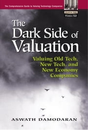 The Dark Side of Valuation: Valuing Old Tech, New Tech, and New Economy Companies ebook by Damodaran, Aswath
