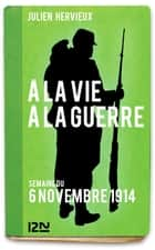 À la vie, à la guerre - 6 novembre 1914 ebook by Julien HERVIEUX