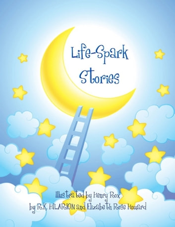 Life Sparks Stories ebook by R.K.,Henry Rox,Elizabeth Rose Howard, Hilarion