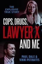 Cops, Drugs, Lawyer X and Me ebook by Paul Dale, Vikki Petraitis