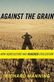 Against the Grain - How Agriculture Has Hijacked Civilization ebook by Richard Manning