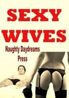 Sexy Wives (Five Hardcore Sex Slut Wife Erotica Stories) ebook by Naughty Daydreams Press