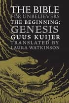 The Bible for Unbelievers - The Beginning-Genesis ebook by Guus Kuijer, Laura Watkinson