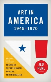 Art in America 1945-1970: Writings from the Age of Abstract Expressionism, Pop A - (Library of America #259) ebook by Jed Perl,Various