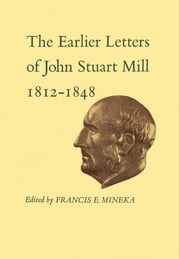The Earlier Letters of John Stuart Mill 1812-1848 - Volumes XII-XIII ebook by John Stuart Mill, Francis Mineka