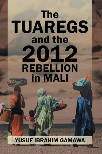 The Tuaregs and the 2012 Rebellion in Mali ebook by Yusuf Ibrahim Gamawa