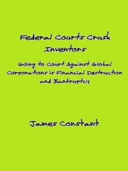 How Federal Courts Crush Inventors and Protect Corporate Interests ebook by James Constant