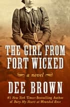 The Girl from Fort Wicked - A Novel ebook by Dee Brown