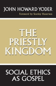 The Priestly Kingdom - Social Ethics as Gospel ebook by John Howard Yoder