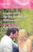 Captivated by the Brooding Billionaire ebook by Rebecca Winters