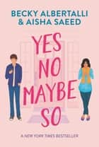 Yes No Maybe So ebook by Becky Albertalli, Aisha Saeed
