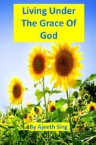 Living Under The Grace Of God ebook by Ajeeth Sing