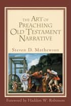 The Art of Preaching Old Testament Narrative ebook by Steven D. Mathewson, Haddon Robinson