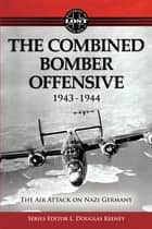 The Combined Bomber Offensive 1943 - 1944: The Air Attack on Nazi Germany ebook by L. Douglas Keeney