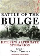 Battle of the Bulge: Hitler's Alternate Scenarios ebook by Peter G. Tsouras