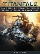 Titanfall 2 Game Tips, Pc, Xbox, Ps4, Cheats Multiplayer Guide Unofficial ebook by Hse Game