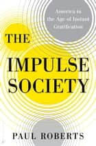 The Impulse Society - America in the Age of Instant Gratification ebook by Paul Roberts