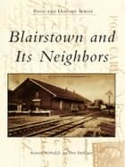 Blairstown and Its Neighbors ebook by Kenneth Bertholf Jr.,Don Dorflinger