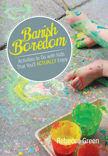 Banish Boredom - Activities to Do with Kids That You'll Actually Enjoy ebook by Rebecca Green