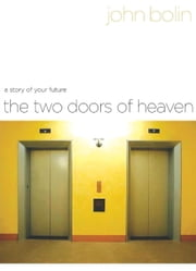 The Two Doors of Heaven: A Story of Your Future - A Story of Your Future ebook by John Bolin