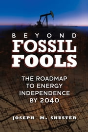 Beyond Fossil Fools: The Roadmap to Energy Independence by 2040 ebook by Joe Shuster