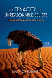 The Tenacity of Unreasonable Beliefs: Fundamentalism and the Fear of Truth ebook by Solomon Schimmel