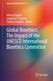 Global Bioethics: The Impact of the UNESCO International Bioethics Committee ebook by Alireza Bagheri,Jonathan D. Moreno,Stefano Semplici