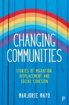 Changing communities - Stories of migration, displacement and solidarities eBook by Mayo, Marjorie