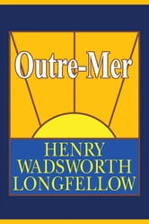 Outre-Mer; A Pilgrimage Beyond the Sea ebook by Longfellow, Henry Wadsworth