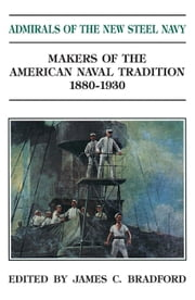 Admirals of the New Steel Navy - Makers of the American Naval Tradition, 1880-1930 ebook by James C. Bradford