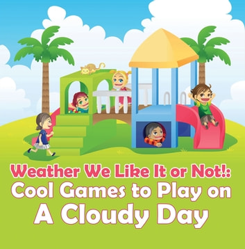 Weather We Like It or Not!: Cool Games to Play on A Cloudy Day - Weather for Kids - Earth Sciences ebook by Baby Professor
