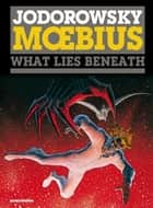 The Incal #3 : What Lies Beneath - What Lies Beneath ebook by Alexandro Jodorowsky, Moebius