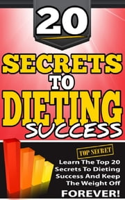 20 Secrets To Dieting Success - Learn The Top 20 Secrets To Dieting Success And Keep The Weight Off Forever! ebook by Patrick R. Bonnaudeau