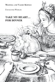 Take My Heart . . . for Dinner - Enchanted Worlds ebook by Maxwell Kofman,Valery Kofman