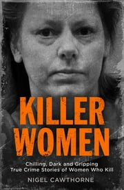 Killer Women - Chilling, Dark and Gripping True Crime Stories of Women Who Kill ebook by Nigel Cawthorne